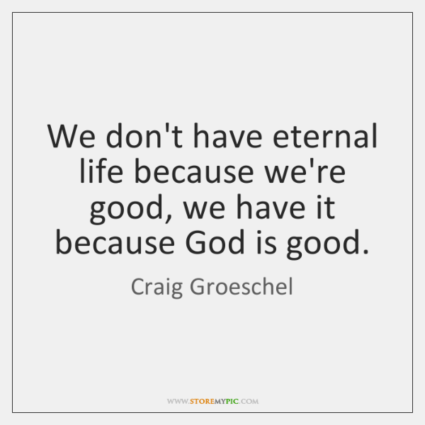 We don't have eternal life because we're good, we have it because ...