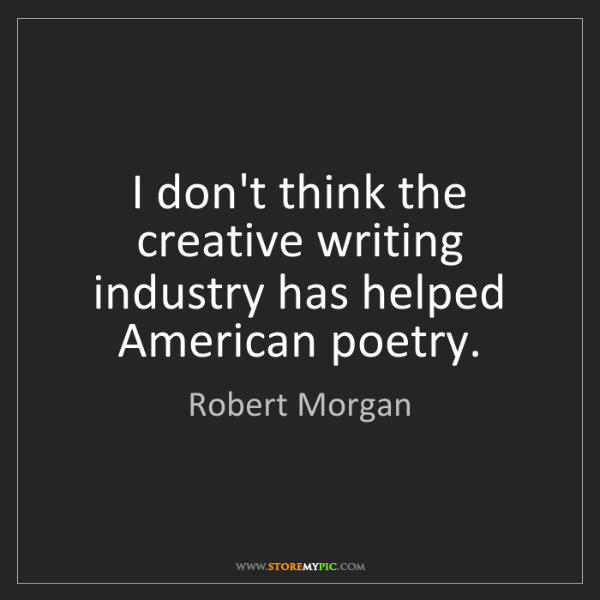 Robert Morgan: I don't think the creative writing industry has helped...
