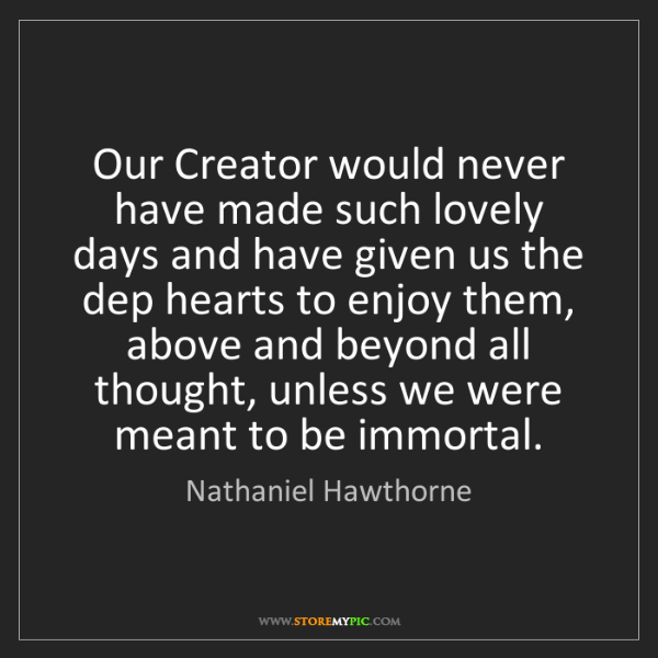 Nathaniel Hawthorne: Our Creator would never have made such lovely days and...