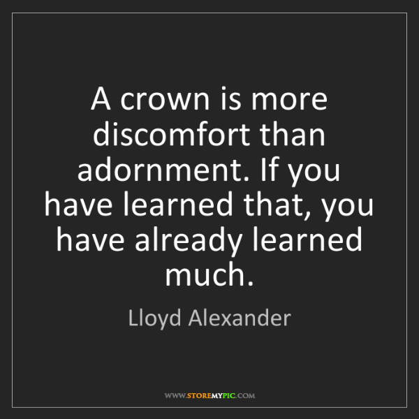 Lloyd Alexander: A crown is more discomfort than adornment. If you have...