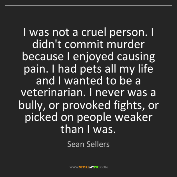 Sean Sellers: I was not a cruel person. I didn't commit murder because...