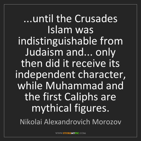 Nikolai Alexandrovich Morozov: ...until the Crusades Islam was indistinguishable from...