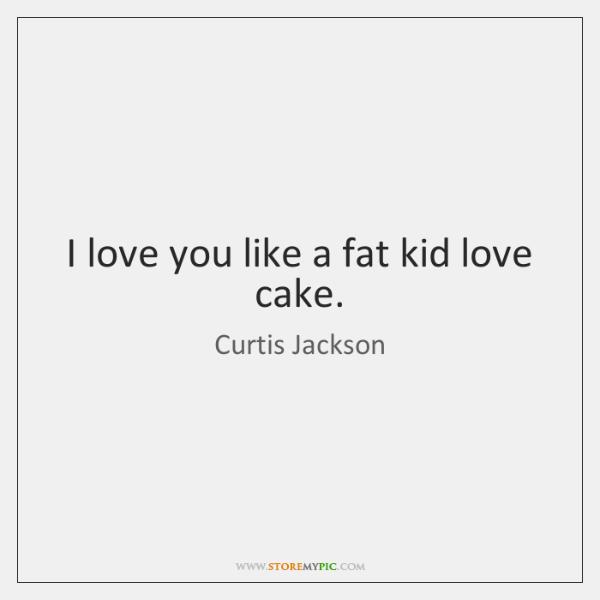 I love you like a fat kid love cake.