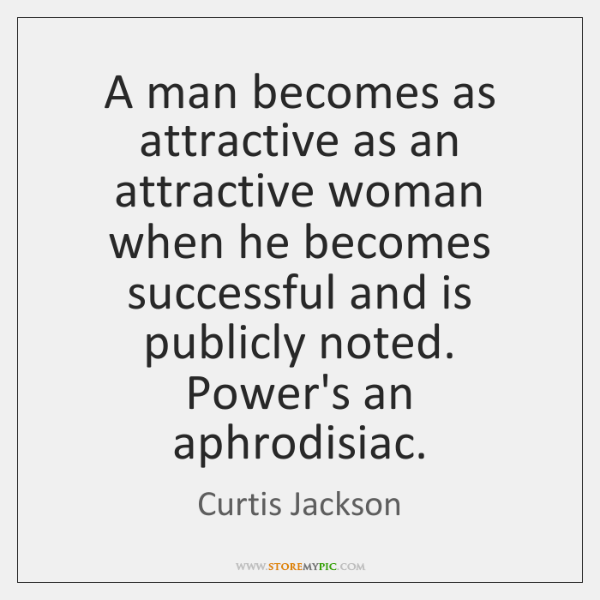 A man becomes as attractive as an attractive woman when he becomes ...