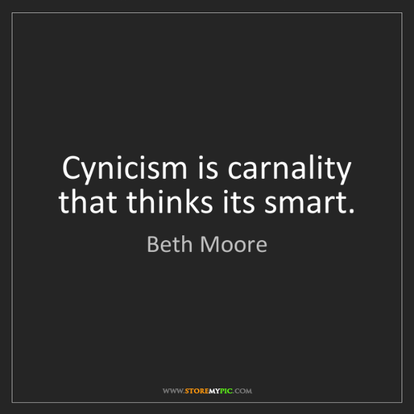 Beth Moore: Cynicism is carnality that thinks its smart.