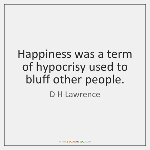 Happiness was a term of hypocrisy used to bluff other people.
