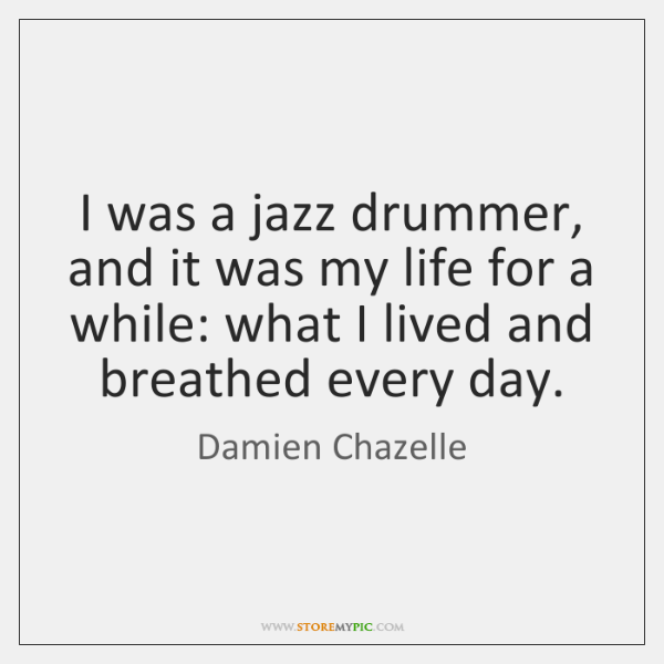I was a jazz drummer, and it was my life for a ...