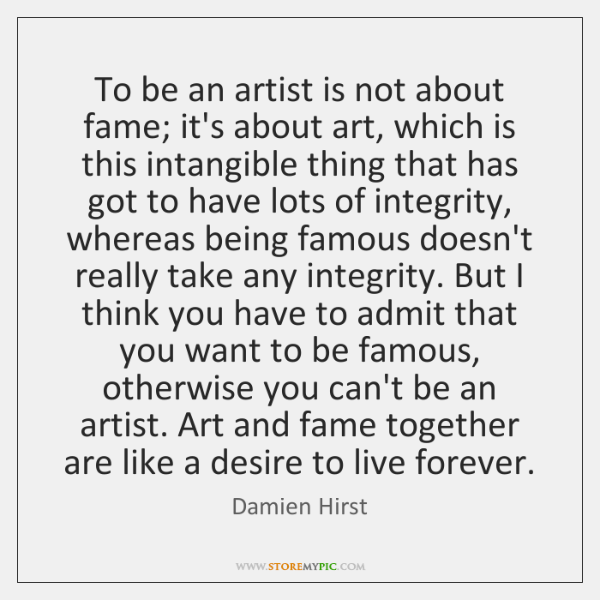 To be an artist is not about fame; it's about art, which ...