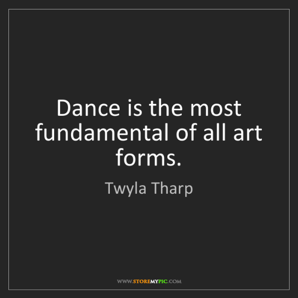 Twyla Tharp: Dance is the most fundamental of all art forms.