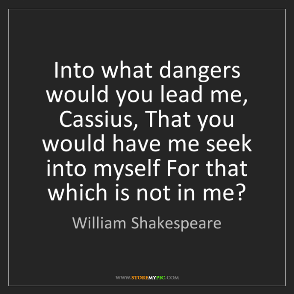 William Shakespeare: Into what dangers would you lead me, Cassius, That you...