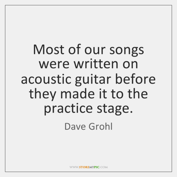 Most of our songs were written on acoustic guitar before they made ...