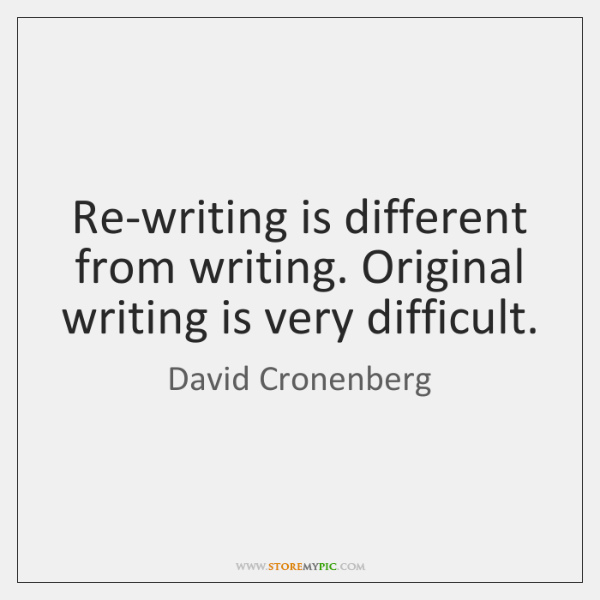 Re-writing is different from writing. Original writing is very difficult.