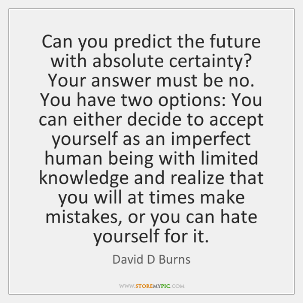 Can you predict the future with absolute certainty? Your answer must be ...