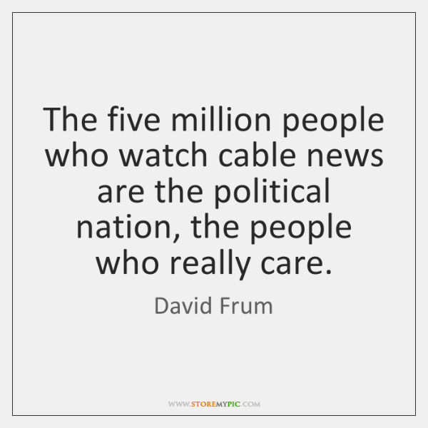 The five million people who watch cable news are the political nation, ...