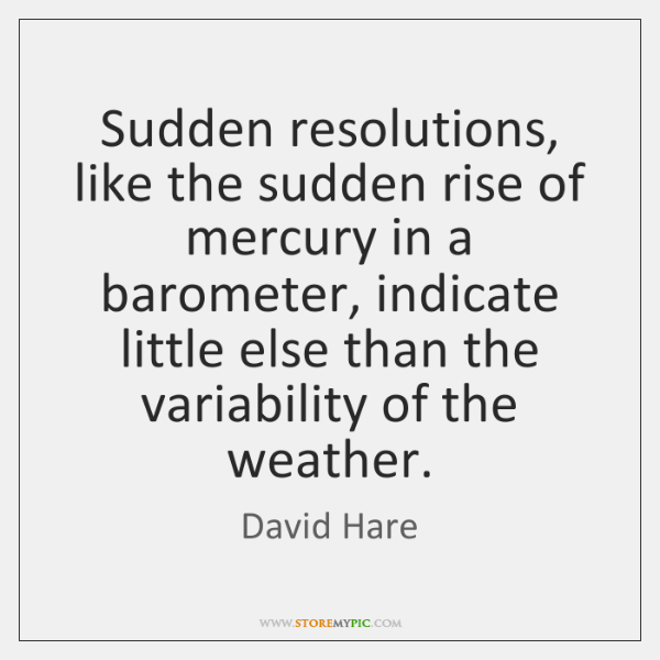 Sudden resolutions, like the sudden rise of mercury in a barometer, indicate ...
