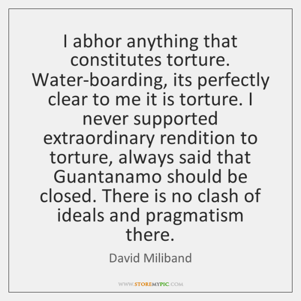 I abhor anything that constitutes torture. Water-boarding, its perfectly clear to me ...