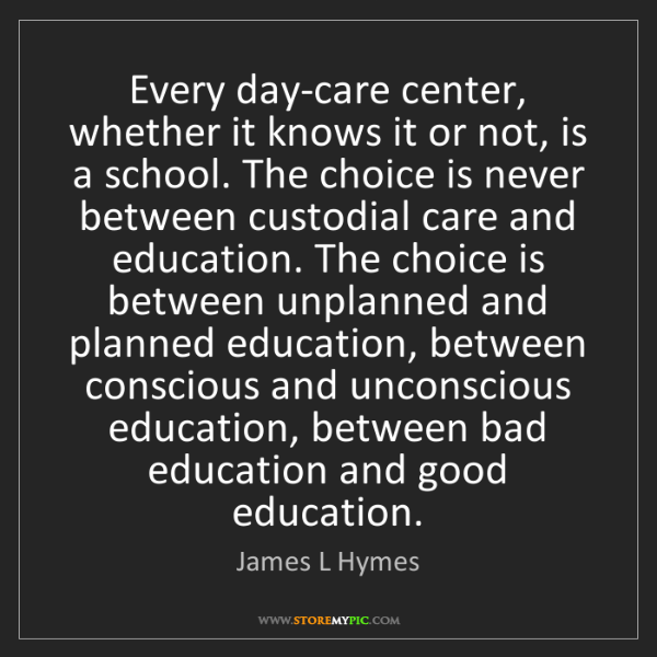 James L Hymes: Every day-care center, whether it knows it or not, is...