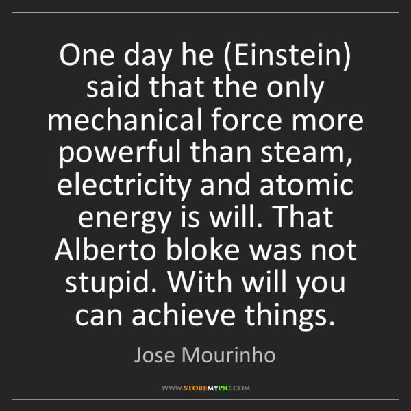 Jose Mourinho: One day he (Einstein) said that the only mechanical force...