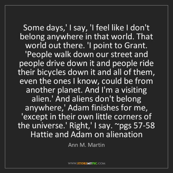 Ann M. Martin: Some days,' I say, 'I feel like I don't belong anywhere...