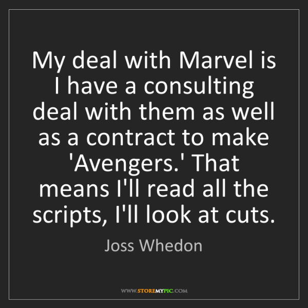 Joss Whedon: My deal with Marvel is I have a consulting deal with...