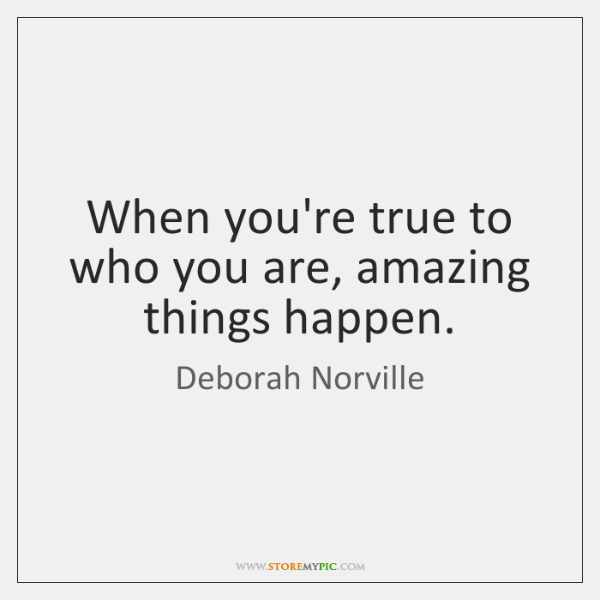 When you're true to who you are, amazing things happen.