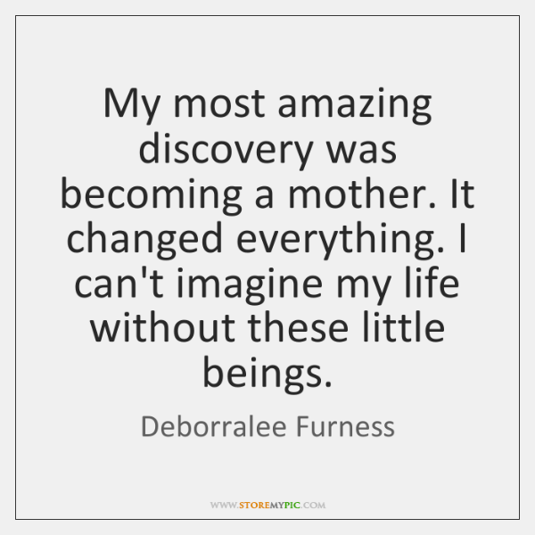 My most amazing discovery was becoming a mother. It changed everything. I ...