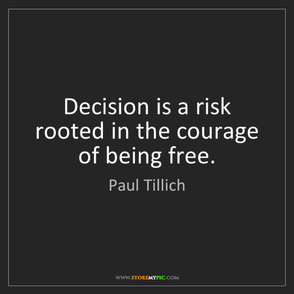 Paul Tillich: Decision is a risk rooted in the courage of being free.