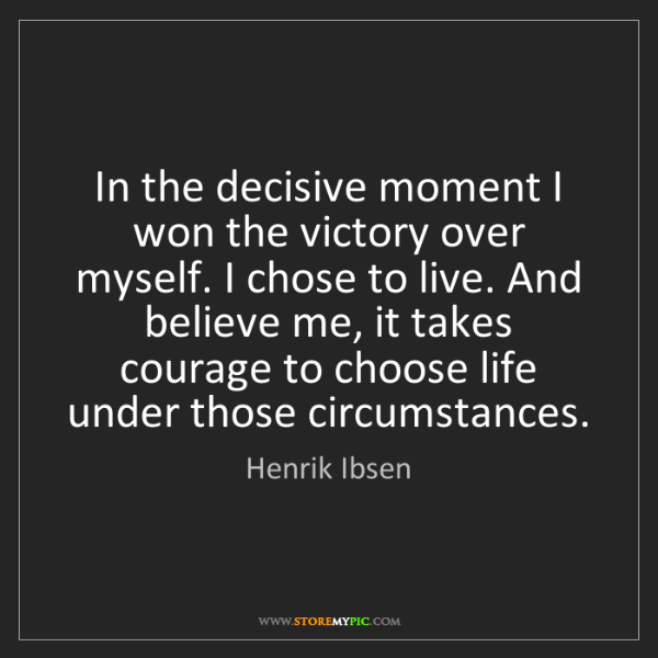 Henrik Ibsen: In the decisive moment I won the victory over myself....