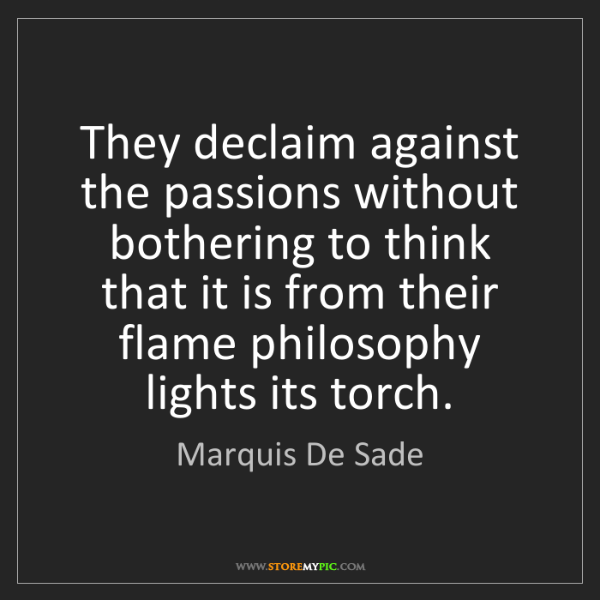 Marquis De Sade: They declaim against the passions without bothering to...