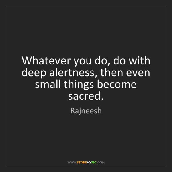 Rajneesh: Whatever you do, do with deep alertness, then even small...