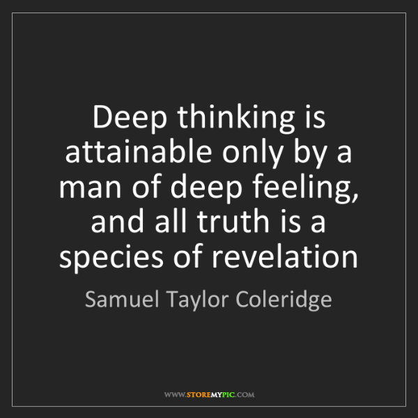 Samuel Taylor Coleridge: Deep thinking is attainable only by a man of deep feeling,...