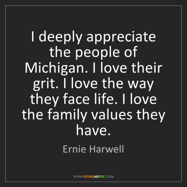 Ernie Harwell: I deeply appreciate the people of Michigan. I love their...