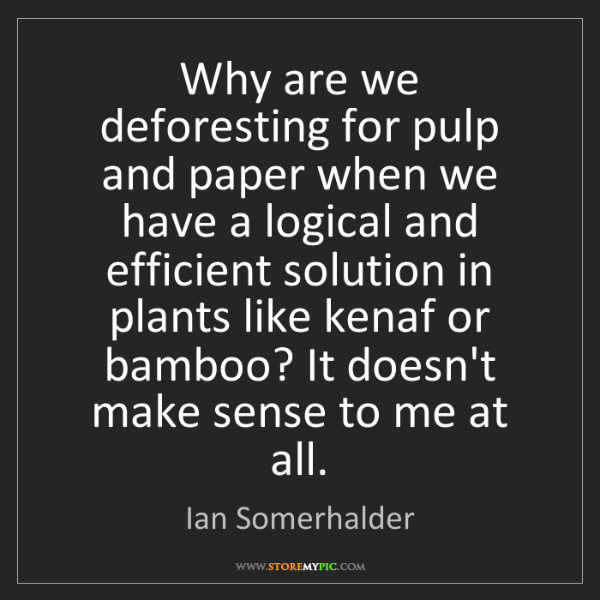 Ian Somerhalder: Why are we deforesting for pulp and paper when we have...