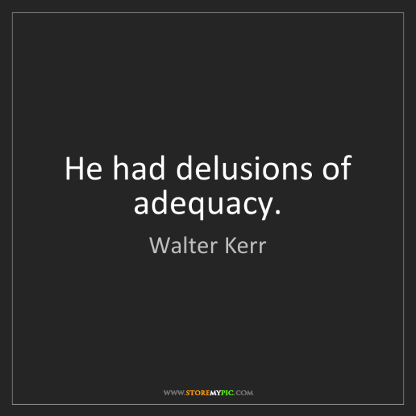 Walter Kerr: He had delusions of adequacy.