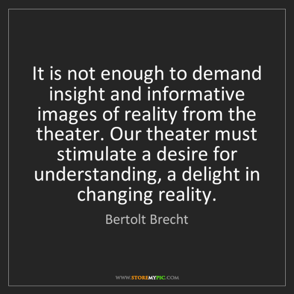 Bertolt Brecht: It is not enough to demand insight and informative images...