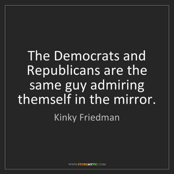 Kinky Friedman: The Democrats and Republicans are the same guy admiring...