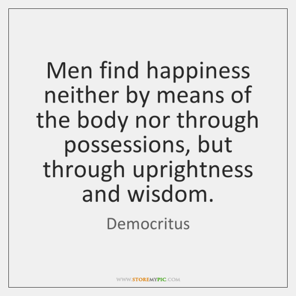 Men find happiness neither by means of the body nor through possessions, ...