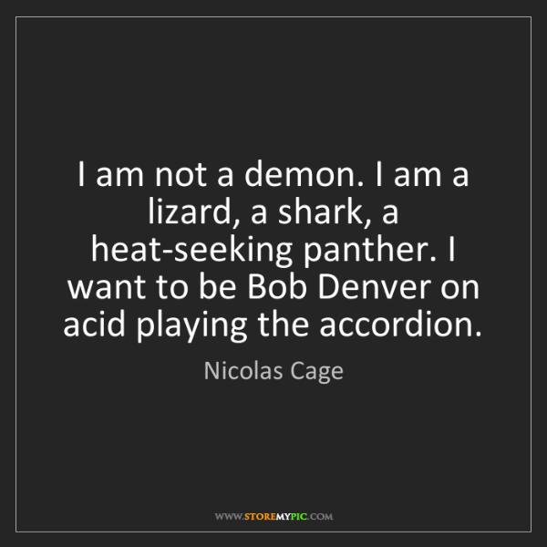Nicolas Cage: I am not a demon. I am a lizard, a shark, a heat-seeking...