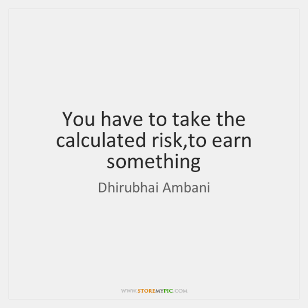You have to take the calculated risk,to earn something