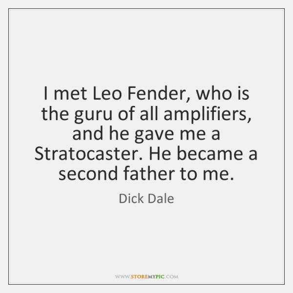I met Leo Fender, who is the guru of all amplifiers, and ...