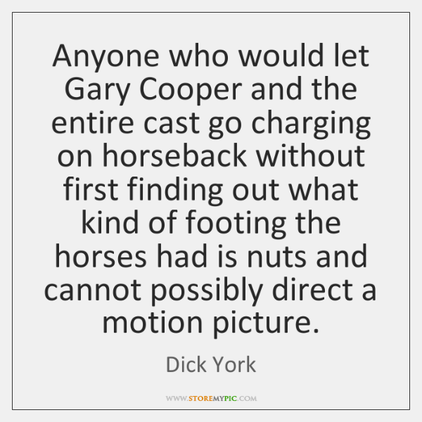Anyone who would let Gary Cooper and the entire cast go charging ...
