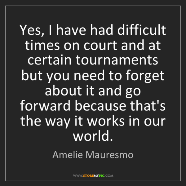 Amelie Mauresmo: Yes, I have had difficult times on court and at certain...