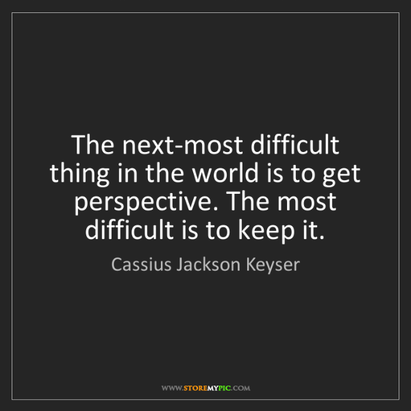 Cassius Jackson Keyser: The next-most difficult thing in the world is to get...