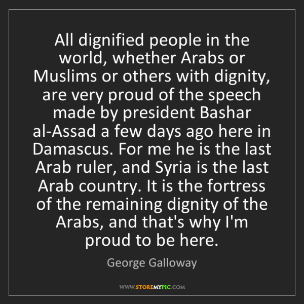 George Galloway: All dignified people in the world, whether Arabs or Muslims...