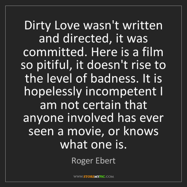Roger Ebert: Dirty Love wasn't written and directed, it was committed....