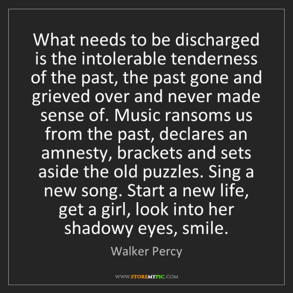 Walker Percy: What needs to be discharged is the intolerable tenderness...