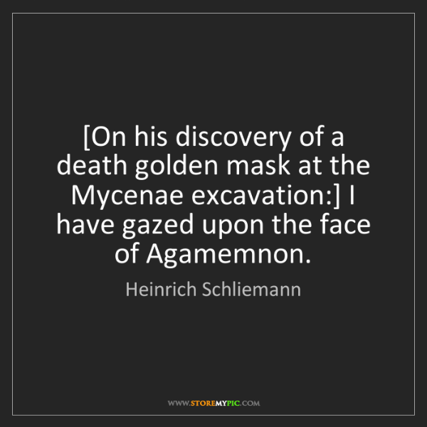 Heinrich Schliemann: [On his discovery of a death golden mask at the Mycenae...