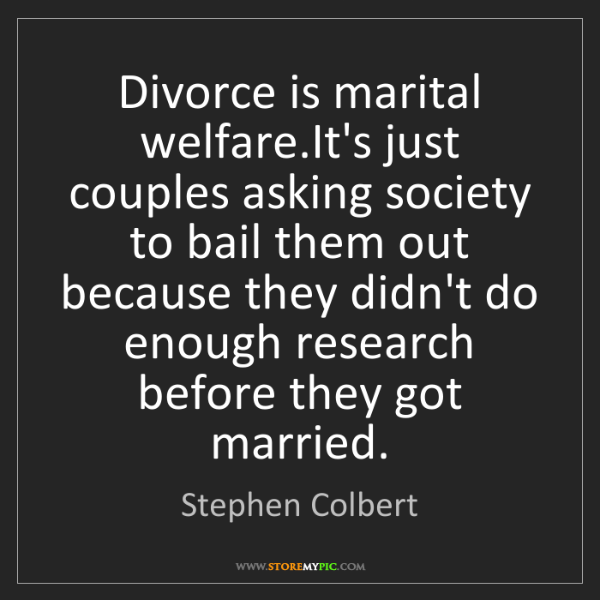 Stephen Colbert: Divorce is marital welfare.It's just couples asking society...