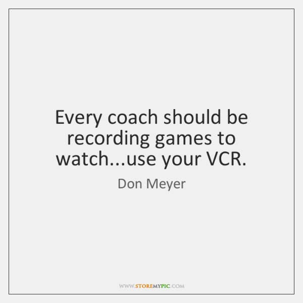 Every coach should be recording games to watch...use your VCR.