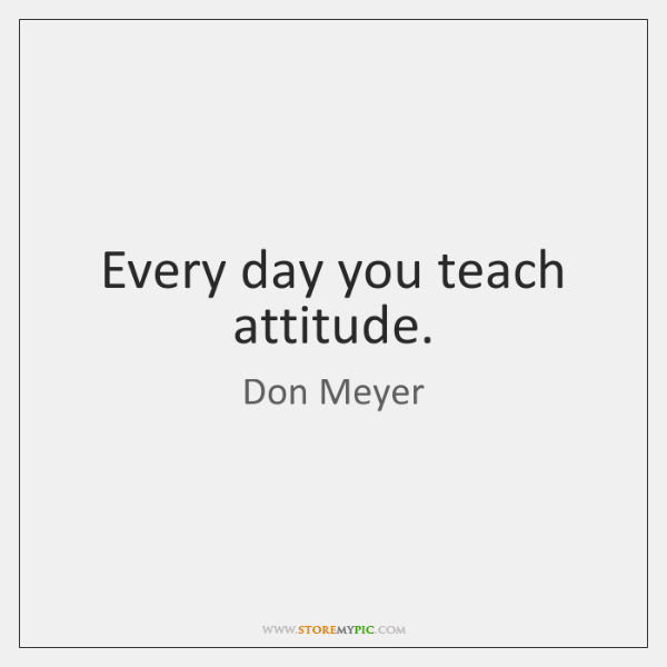 Every day you teach attitude.